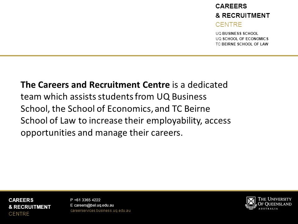 CAREERS & RECRUITMENT CENTRE CAREERS & RECRUITMENT CENTRE P +61 3365 4222 E careers@bel.uq.edu.au careerservices.business.uq.edu.au UQ BUSINESS SCHOOL UQ SCHOOL OF ECONOMICS TC BEIRNE SCHOOL OF LAW The Careers and Recruitment Centre is a dedicated team which assists students from UQ Business School, the School of Economics, and TC Beirne School of Law to increase their employability, access opportunities and manage their careers.