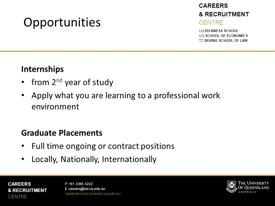 CAREERS & RECRUITMENT CENTRE CAREERS & RECRUITMENT CENTRE P +61 3365 4222 E careers@bel.uq.edu.au careerservices.business.uq.edu.au UQ BUSINESS SCHOOL UQ SCHOOL OF ECONOMICS TC BEIRNE SCHOOL OF LAW Internships from 2 nd year of study Apply what you are learning to a professional work environment Graduate Placements Full time ongoing or contract positions Locally, Nationally, Internationally Opportunities