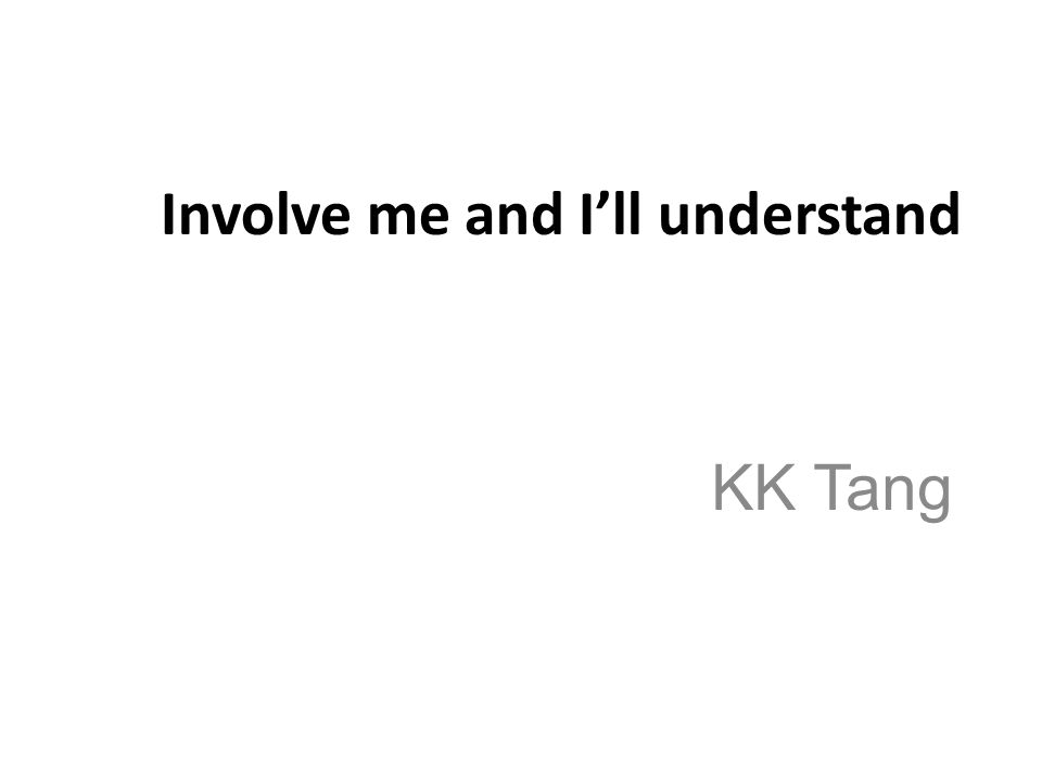 Involve me and I'll understand KK Tang