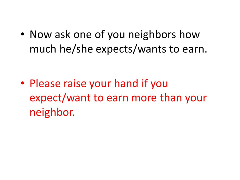 Now ask one of you neighbors how much he/she expects/wants to earn.
