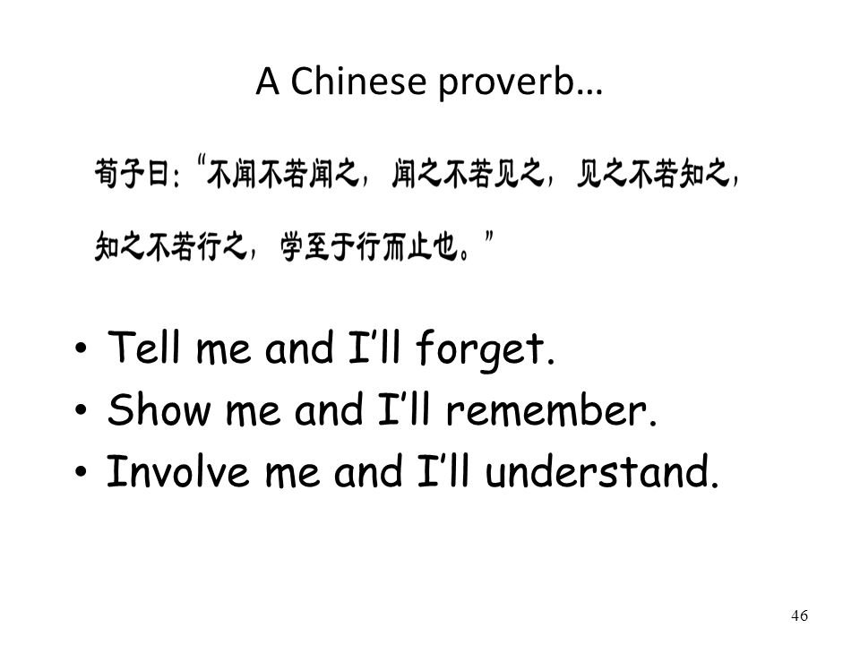 A Chinese proverb… Tell me and I'll forget. Show me and I'll remember.
