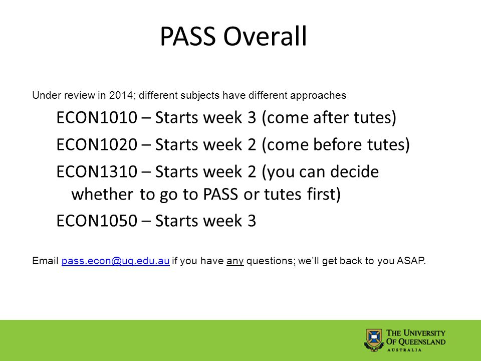 PASS Overall Under review in 2014; different subjects have different approaches ECON1010 – Starts week 3 (come after tutes) ECON1020 – Starts week 2 (come before tutes) ECON1310 – Starts week 2 (you can decide whether to go to PASS or tutes first) ECON1050 – Starts week 3 Email pass.econ@uq.edu.au if you have any questions; we'll get back to you ASAP.pass.econ@uq.edu.au