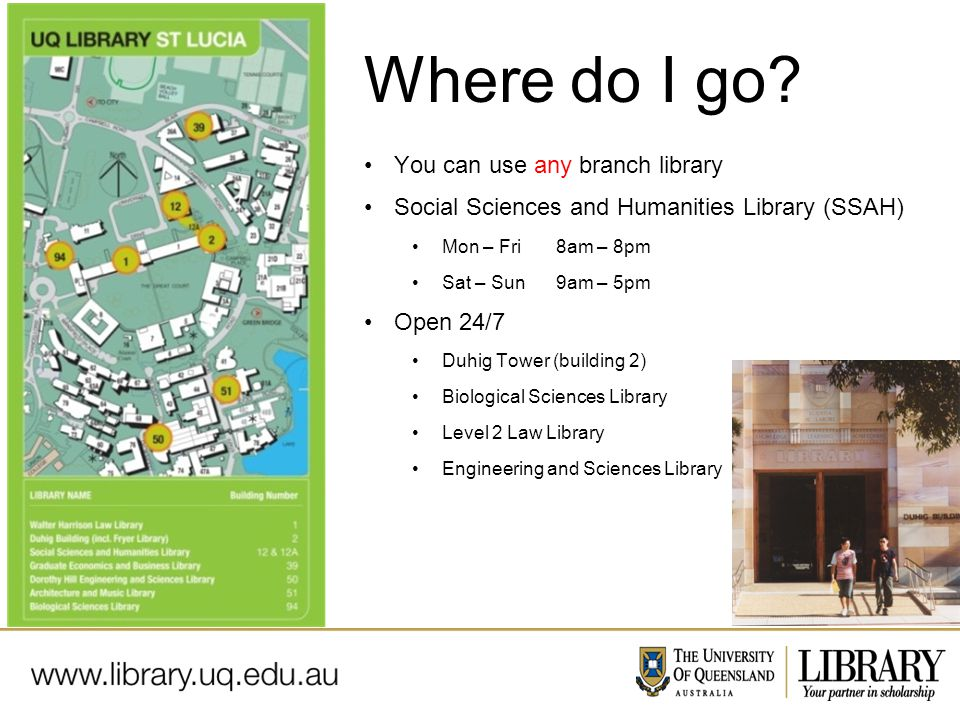 Name of presentation Month 2009 You can use any branch library Social Sciences and Humanities Library (SSAH) Mon – Fri 8am – 8pm Sat – Sun9am – 5pm Open 24/7 Duhig Tower (building 2) Biological Sciences Library Level 2 Law Library Engineering and Sciences Library Where do I go