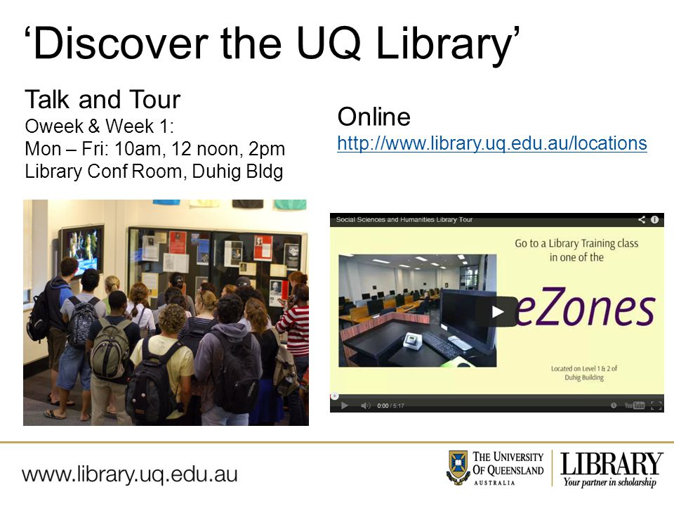 Name of presentation Month 2009 Talk and Tour Oweek & Week 1: Mon – Fri: 10am, 12 noon, 2pm Library Conf Room, Duhig Bldg 'Discover the UQ Library' Online http://www.library.uq.edu.au/locations