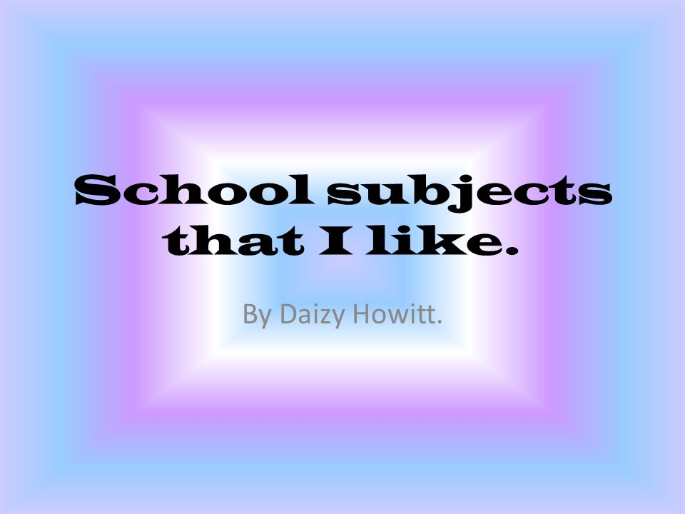 School subjects that I like. By Daizy Howitt.