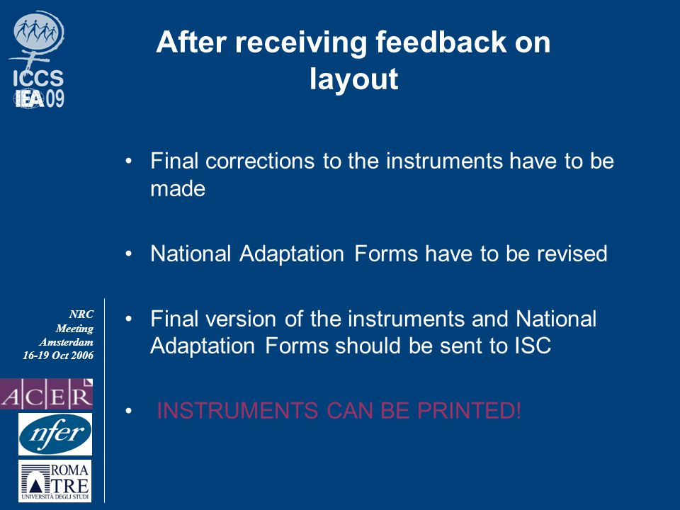 NRC Meeting Amsterdam 16-19 Oct 2006 After receiving feedback on layout Final corrections to the instruments have to be made National Adaptation Forms have to be revised Final version of the instruments and National Adaptation Forms should be sent to ISC INSTRUMENTS CAN BE PRINTED!
