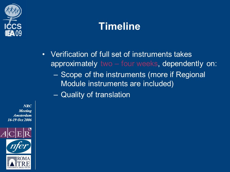 NRC Meeting Amsterdam 16-19 Oct 2006 Timeline Verification of full set of instruments takes approximately two – four weeks, dependently on: –Scope of the instruments (more if Regional Module instruments are included) –Quality of translation