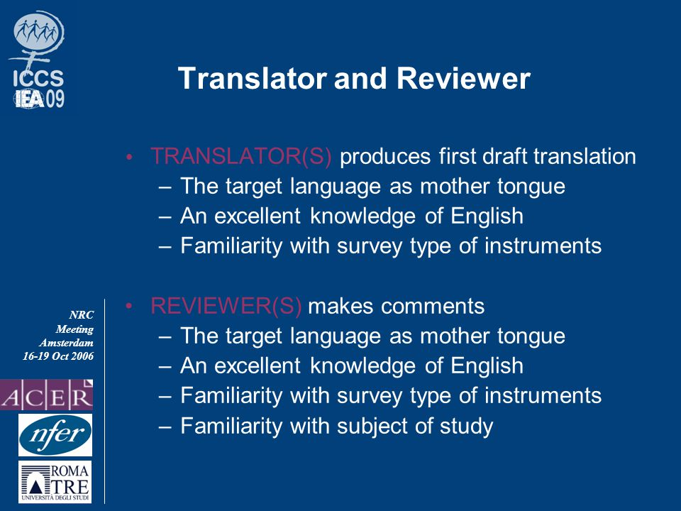 NRC Meeting Amsterdam 16-19 Oct 2006 Translator and Reviewer  TRANSLATOR(S) produces first draft translation –The target language as mother tongue –An excellent knowledge of English –Familiarity with survey type of instruments REVIEWER(S) makes comments –The target language as mother tongue –An excellent knowledge of English –Familiarity with survey type of instruments –Familiarity with subject of study
