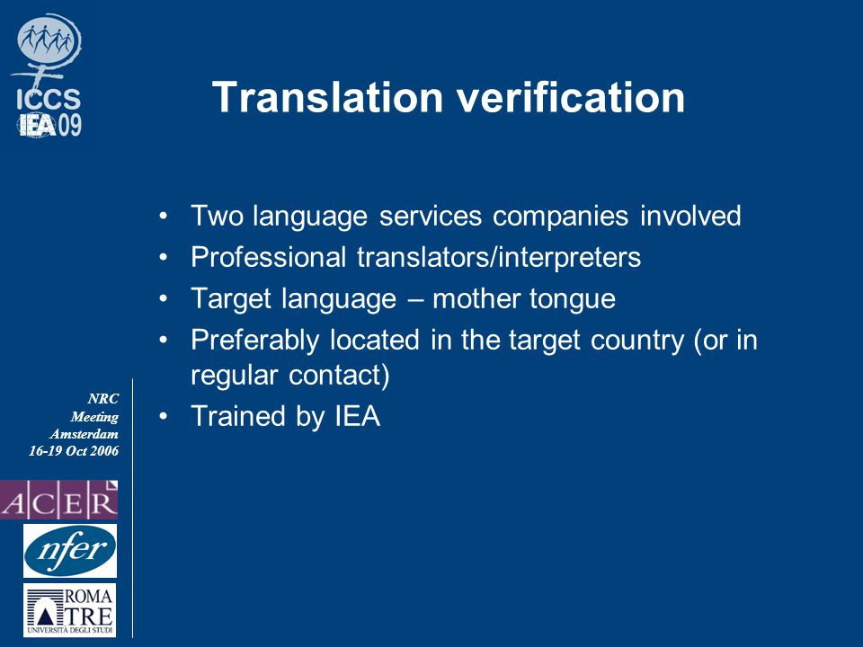 NRC Meeting Amsterdam 16-19 Oct 2006 Translation verification Two language services companies involved Professional translators/interpreters Target language – mother tongue Preferably located in the target country (or in regular contact) Trained by IEA