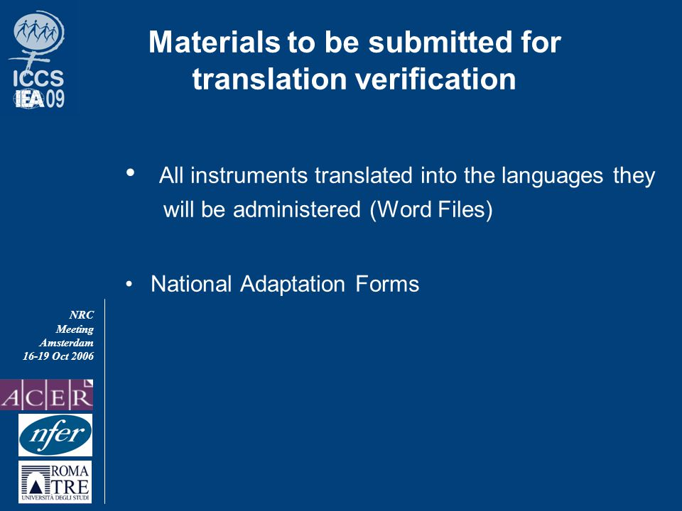 NRC Meeting Amsterdam 16-19 Oct 2006 Materials to be submitted for translation verification All instruments translated into the languages they will be administered (Word Files) National Adaptation Forms