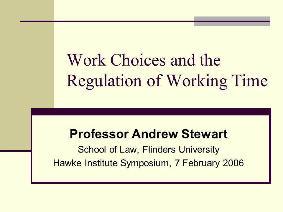 Work Choices and the Regulation of Working Time Professor Andrew Stewart School of Law, Flinders University Hawke Institute Symposium, 7 February 2006