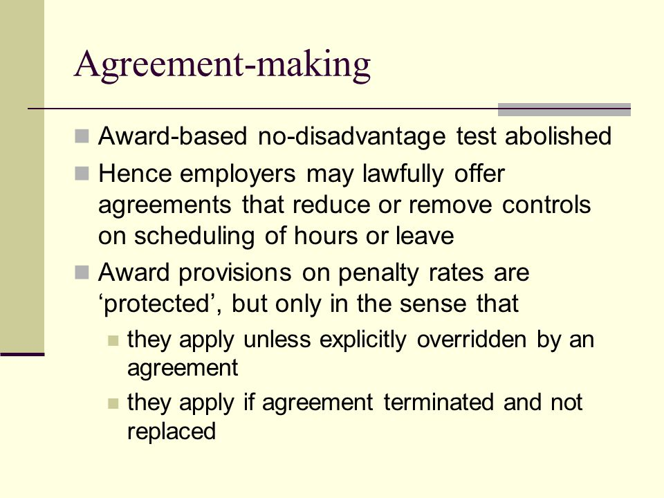 Agreement-making Award-based no-disadvantage test abolished Hence employers may lawfully offer agreements that reduce or remove controls on scheduling of hours or leave Award provisions on penalty rates are 'protected', but only in the sense that they apply unless explicitly overridden by an agreement they apply if agreement terminated and not replaced