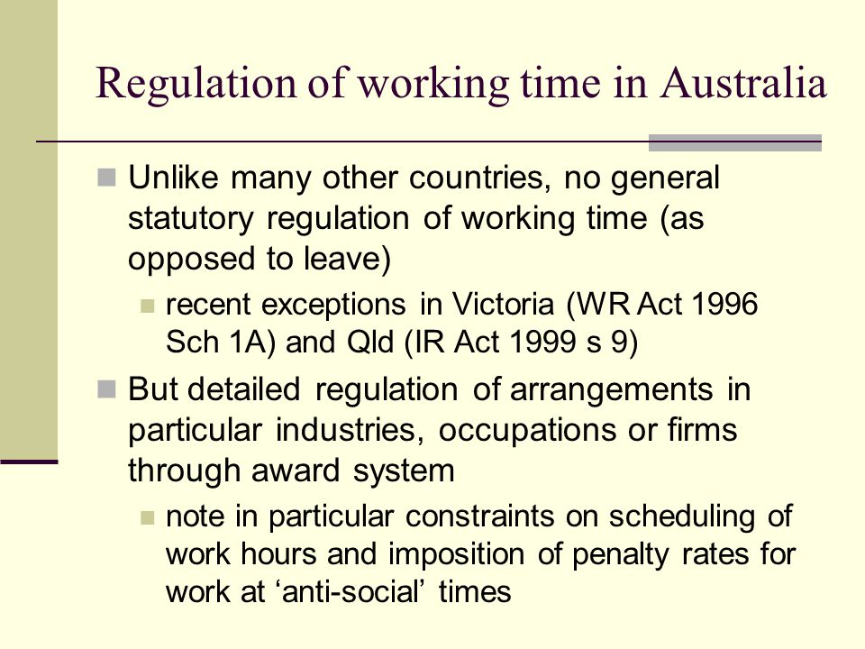 Regulation of working time in Australia Unlike many other countries, no general statutory regulation of working time (as opposed to leave) recent exceptions in Victoria (WR Act 1996 Sch 1A) and Qld (IR Act 1999 s 9) But detailed regulation of arrangements in particular industries, occupations or firms through award system note in particular constraints on scheduling of work hours and imposition of penalty rates for work at 'anti-social' times