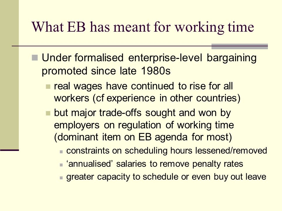 What EB has meant for working time Under formalised enterprise-level bargaining promoted since late 1980s real wages have continued to rise for all workers (cf experience in other countries) but major trade-offs sought and won by employers on regulation of working time (dominant item on EB agenda for most) constraints on scheduling hours lessened/removed 'annualised' salaries to remove penalty rates greater capacity to schedule or even buy out leave