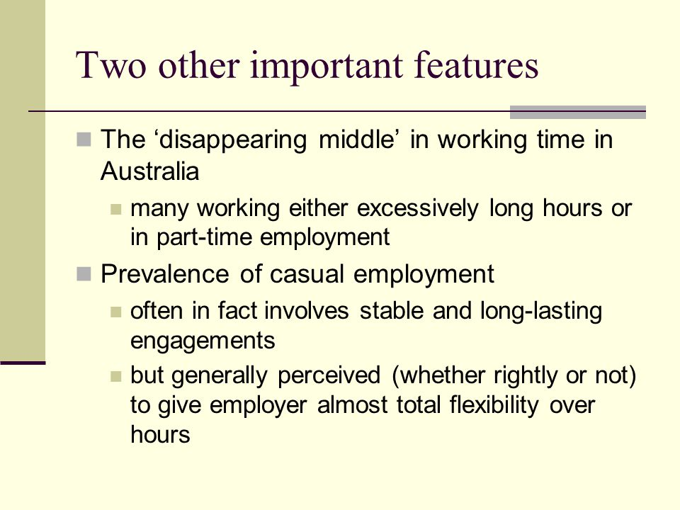 Two other important features The 'disappearing middle' in working time in Australia many working either excessively long hours or in part-time employment Prevalence of casual employment often in fact involves stable and long-lasting engagements but generally perceived (whether rightly or not) to give employer almost total flexibility over hours