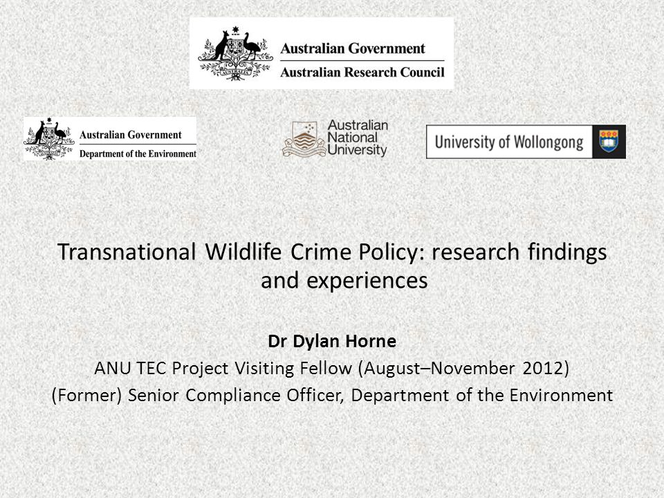 Transnational Wildlife Crime Policy: research findings and experiences Dr Dylan Horne ANU TEC Project Visiting Fellow (August–November 2012) (Former) Senior Compliance Officer, Department of the Environment