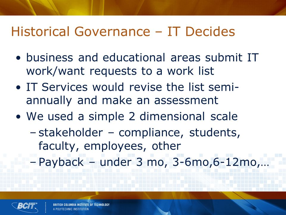 Historical Governance – IT Decides business and educational areas submit IT work/want requests to a work list IT Services would revise the list semi- annually and make an assessment We used a simple 2 dimensional scale –stakeholder – compliance, students, faculty, employees, other –Payback – under 3 mo, 3-6mo,6-12mo,…