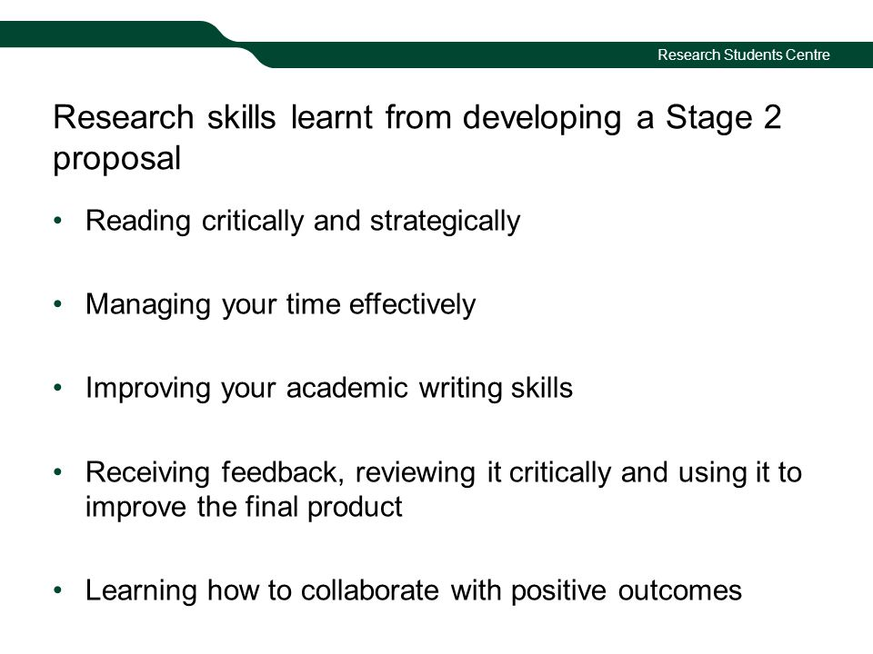 Research Students Centre Research skills learnt from developing a Stage 2 proposal Reading critically and strategically Managing your time effectively Improving your academic writing skills Receiving feedback, reviewing it critically and using it to improve the final product Learning how to collaborate with positive outcomes