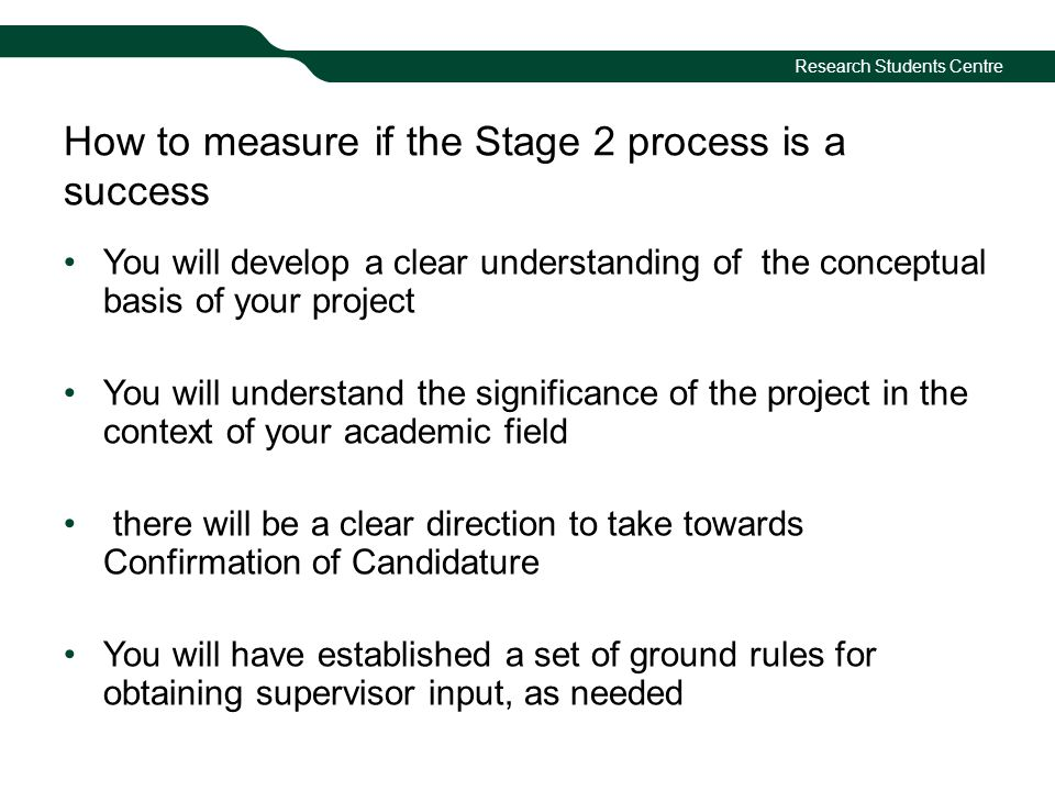 Research Students Centre How to measure if the Stage 2 process is a success You will develop a clear understanding of the conceptual basis of your project You will understand the significance of the project in the context of your academic field there will be a clear direction to take towards Confirmation of Candidature You will have established a set of ground rules for obtaining supervisor input, as needed