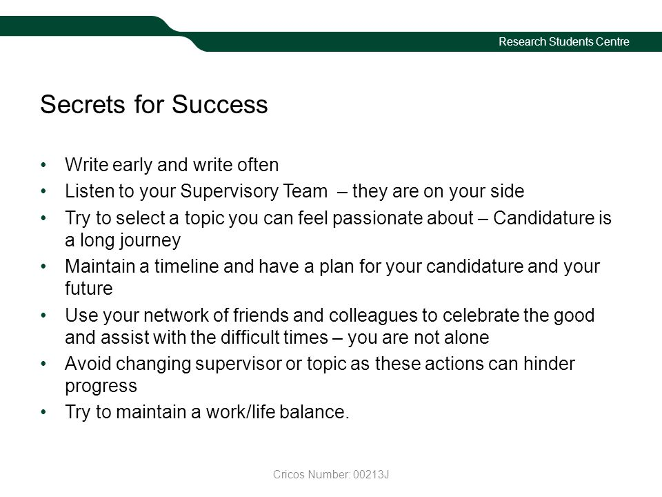 Research Students Centre Secrets for Success Write early and write often Listen to your Supervisory Team – they are on your side Try to select a topic you can feel passionate about – Candidature is a long journey Maintain a timeline and have a plan for your candidature and your future Use your network of friends and colleagues to celebrate the good and assist with the difficult times – you are not alone Avoid changing supervisor or topic as these actions can hinder progress Try to maintain a work/life balance.