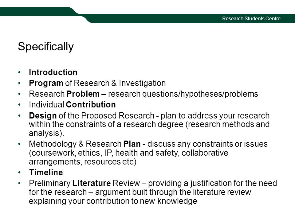Research Students Centre Specifically Introduction Program of Research & Investigation Research Problem – research questions/hypotheses/problems Individual Contribution Design of the Proposed Research - plan to address your research within the constraints of a research degree (research methods and analysis).
