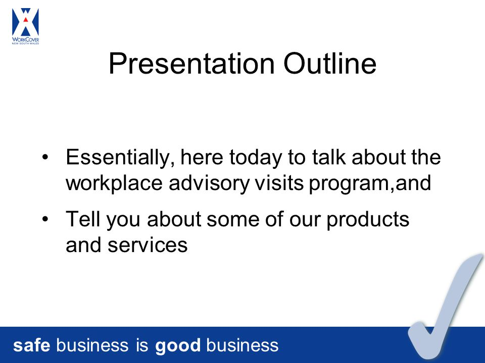 safe business is good business Presentation Outline Essentially, here today to talk about the workplace advisory visits program,and Tell you about some of our products and services