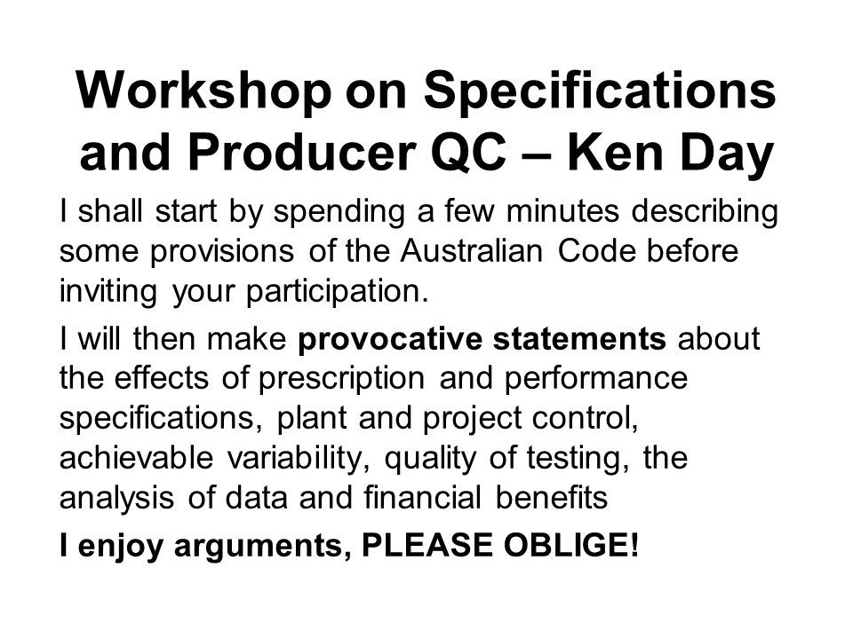 Workshop on Specifications and Producer QC – Ken Day I shall start by spending a few minutes describing some provisions of the Australian Code before inviting your participation.