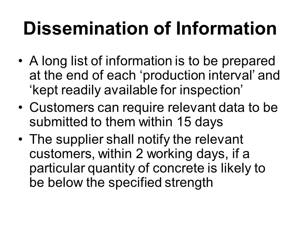 Dissemination of Information A long list of information is to be prepared at the end of each 'production interval' and 'kept readily available for inspection' Customers can require relevant data to be submitted to them within 15 days The supplier shall notify the relevant customers, within 2 working days, if a particular quantity of concrete is likely to be below the specified strength