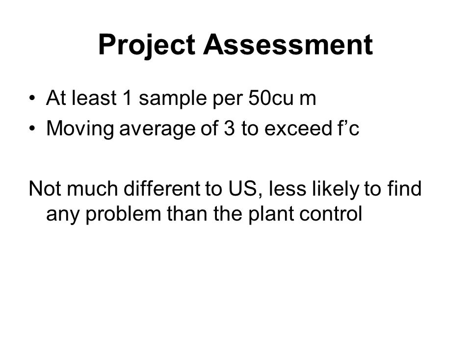 Project Assessment At least 1 sample per 50cu m Moving average of 3 to exceed f'c Not much different to US, less likely to find any problem than the plant control