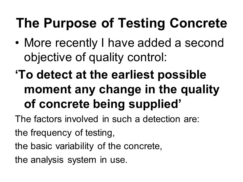 The Purpose of Testing Concrete More recently I have added a second objective of quality control: 'To detect at the earliest possible moment any change in the quality of concrete being supplied' The factors involved in such a detection are: the frequency of testing, the basic variability of the concrete, the analysis system in use.