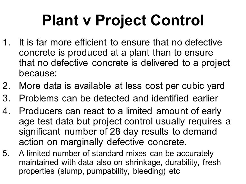 Plant v Project Control 1.It is far more efficient to ensure that no defective concrete is produced at a plant than to ensure that no defective concrete is delivered to a project because: 2.More data is available at less cost per cubic yard 3.Problems can be detected and identified earlier 4.Producers can react to a limited amount of early age test data but project control usually requires a significant number of 28 day results to demand action on marginally defective concrete.