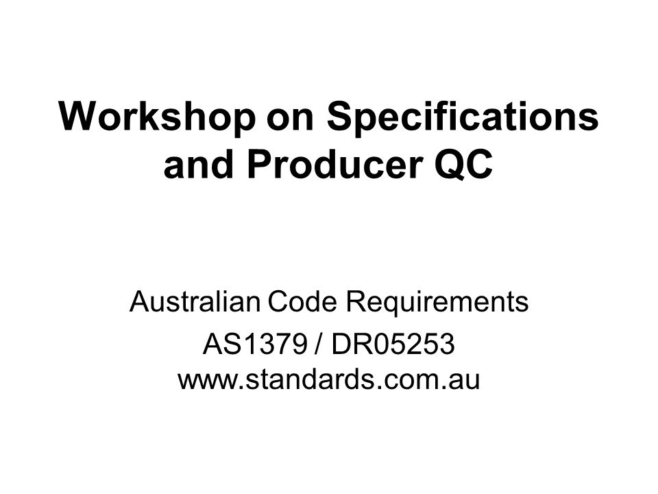 Workshop on Specifications and Producer QC Australian Code Requirements AS1379 / DR05253 www.standards.com.au