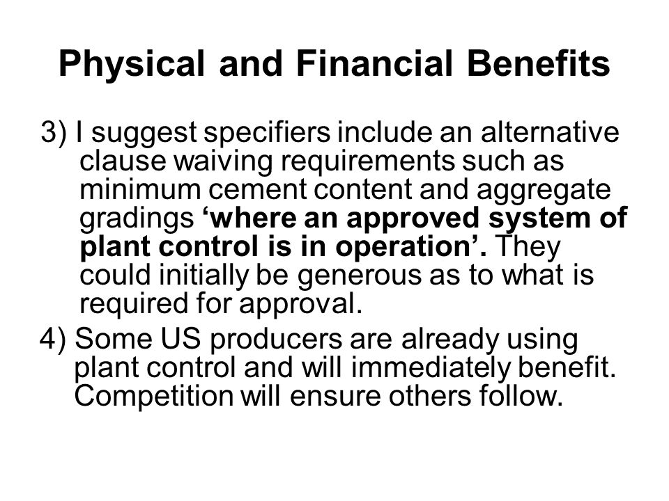 Physical and Financial Benefits 3) I suggest specifiers include an alternative clause waiving requirements such as minimum cement content and aggregate gradings 'where an approved system of plant control is in operation'.