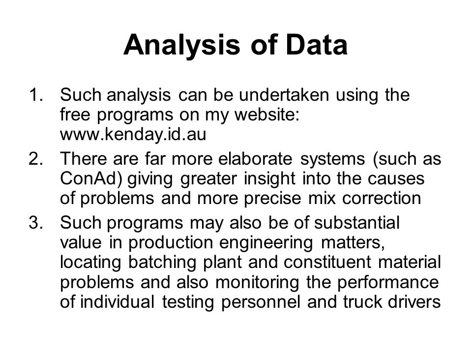 Analysis of Data 1.Such analysis can be undertaken using the free programs on my website: www.kenday.id.au 2.There are far more elaborate systems (such as ConAd) giving greater insight into the causes of problems and more precise mix correction 3.Such programs may also be of substantial value in production engineering matters, locating batching plant and constituent material problems and also monitoring the performance of individual testing personnel and truck drivers