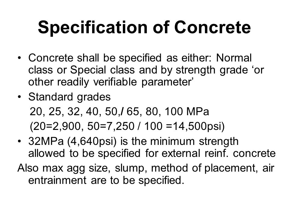 Specification of Concrete Concrete shall be specified as either: Normal class or Special class and by strength grade 'or other readily verifiable parameter' Standard grades 20, 25, 32, 40, 50,/ 65, 80, 100 MPa (20=2,900, 50=7,250 / 100 =14,500psi) 32MPa (4,640psi) is the minimum strength allowed to be specified for external reinf.