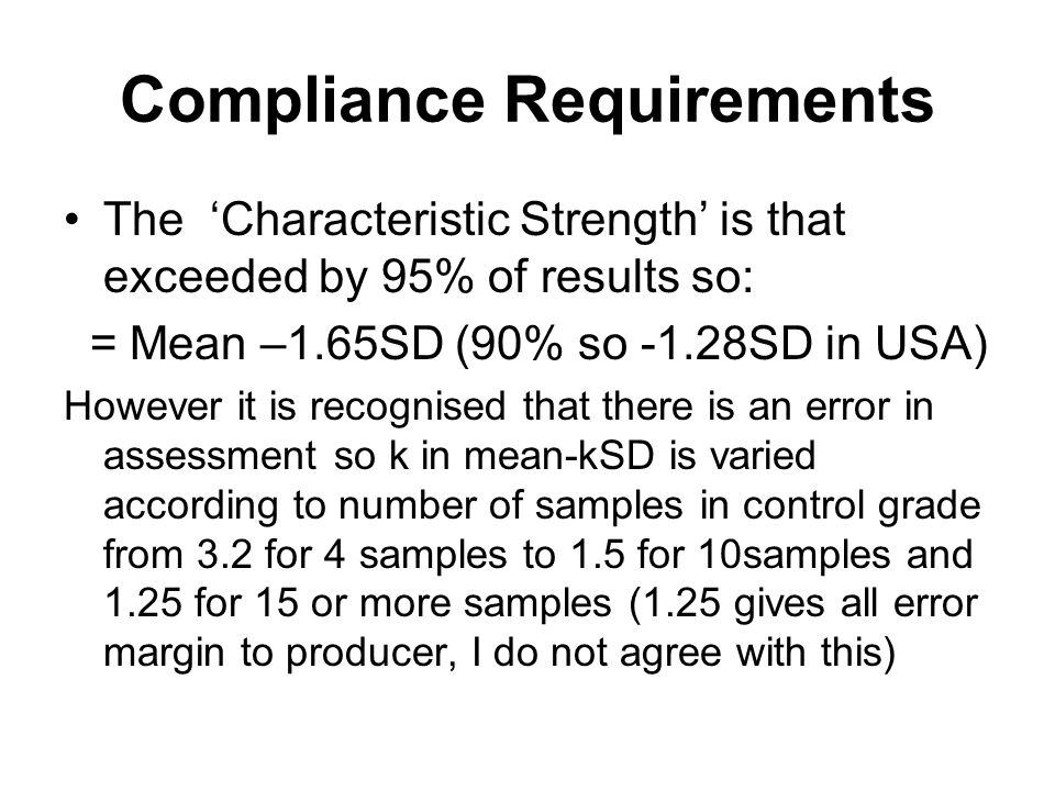 Compliance Requirements The 'Characteristic Strength' is that exceeded by 95% of results so: = Mean –1.65SD (90% so -1.28SD in USA) However it is recognised that there is an error in assessment so k in mean-kSD is varied according to number of samples in control grade from 3.2 for 4 samples to 1.5 for 10samples and 1.25 for 15 or more samples (1.25 gives all error margin to producer, I do not agree with this)