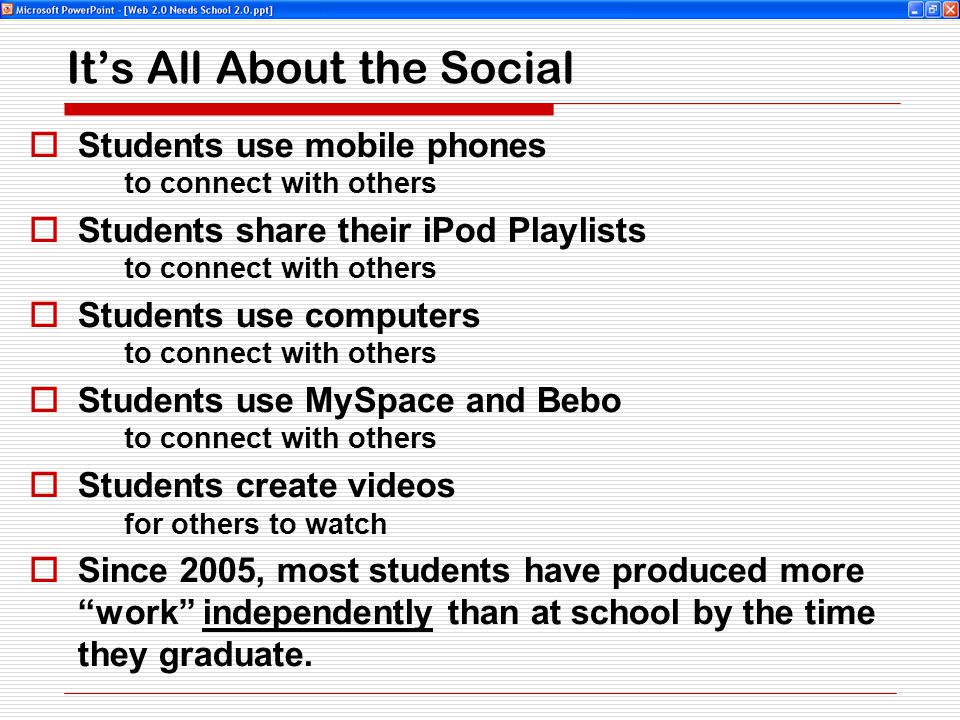 It's All About the Social  Students use mobile phones to connect with others  Students share their iPod Playlists to connect with others  Students use computers to connect with others  Students use MySpace and Bebo to connect with others  Students create videos for others to watch  Since 2005, most students have produced more work independently than at school by the time they graduate.