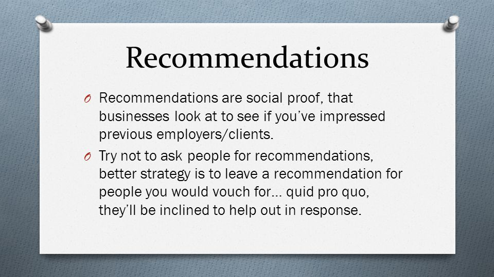 Recommendations O Recommendations are social proof, that businesses look at to see if you've impressed previous employers/clients.