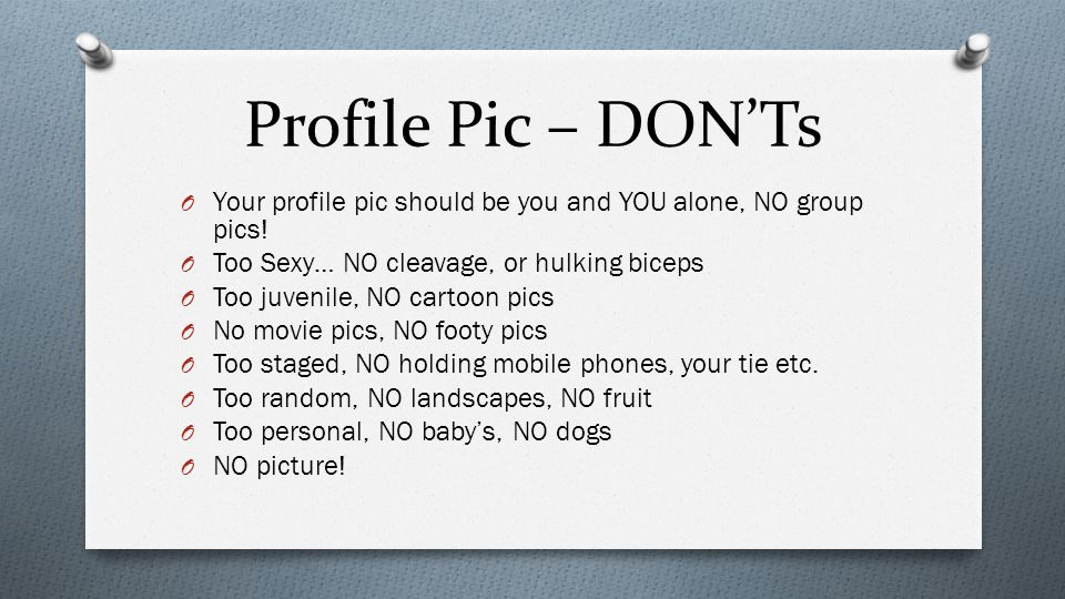 Profile Pic – DON'Ts O Your profile pic should be you and YOU alone, NO group pics.