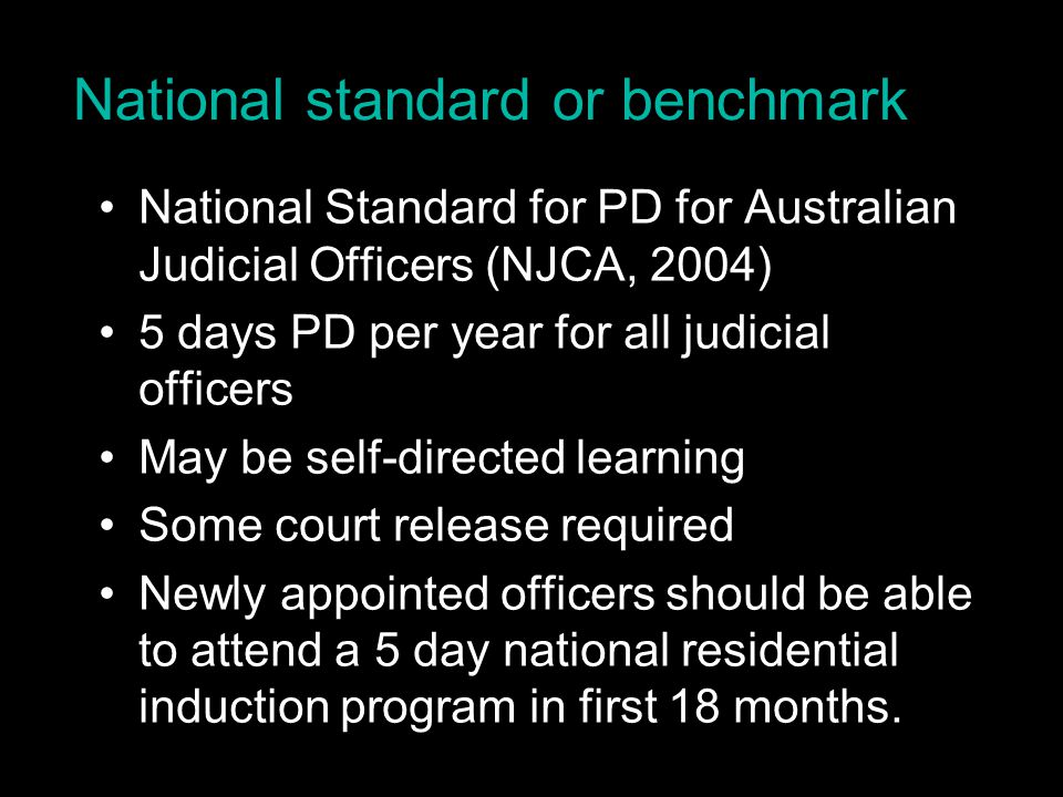 National standard or benchmark National Standard for PD for Australian Judicial Officers (NJCA, 2004) 5 days PD per year for all judicial officers May be self-directed learning Some court release required Newly appointed officers should be able to attend a 5 day national residential induction program in first 18 months.