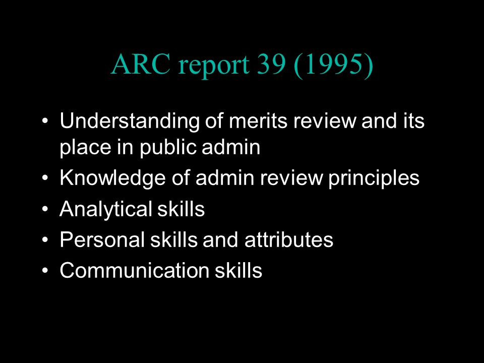 ARC report 39 (1995) Understanding of merits review and its place in public admin Knowledge of admin review principles Analytical skills Personal skills and attributes Communication skills
