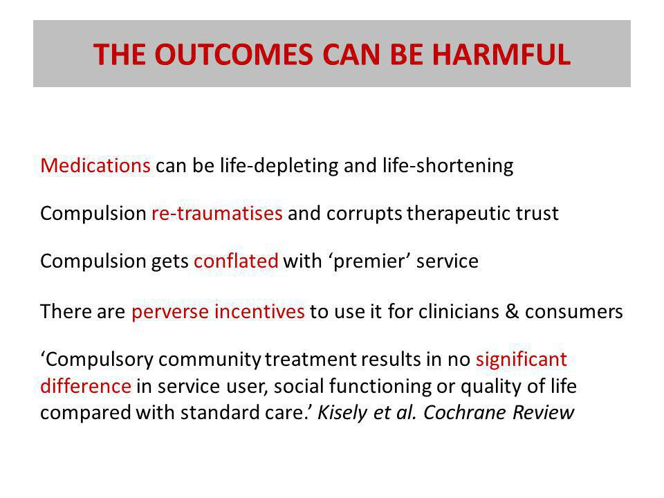 THE OUTCOMES CAN BE HARMFUL Medications can be life-depleting and life-shortening Compulsion re-traumatises and corrupts therapeutic trust Compulsion gets conflated with 'premier' service There are perverse incentives to use it for clinicians & consumers 'Compulsory community treatment results in no significant difference in service user, social functioning or quality of life compared with standard care.' Kisely et al.