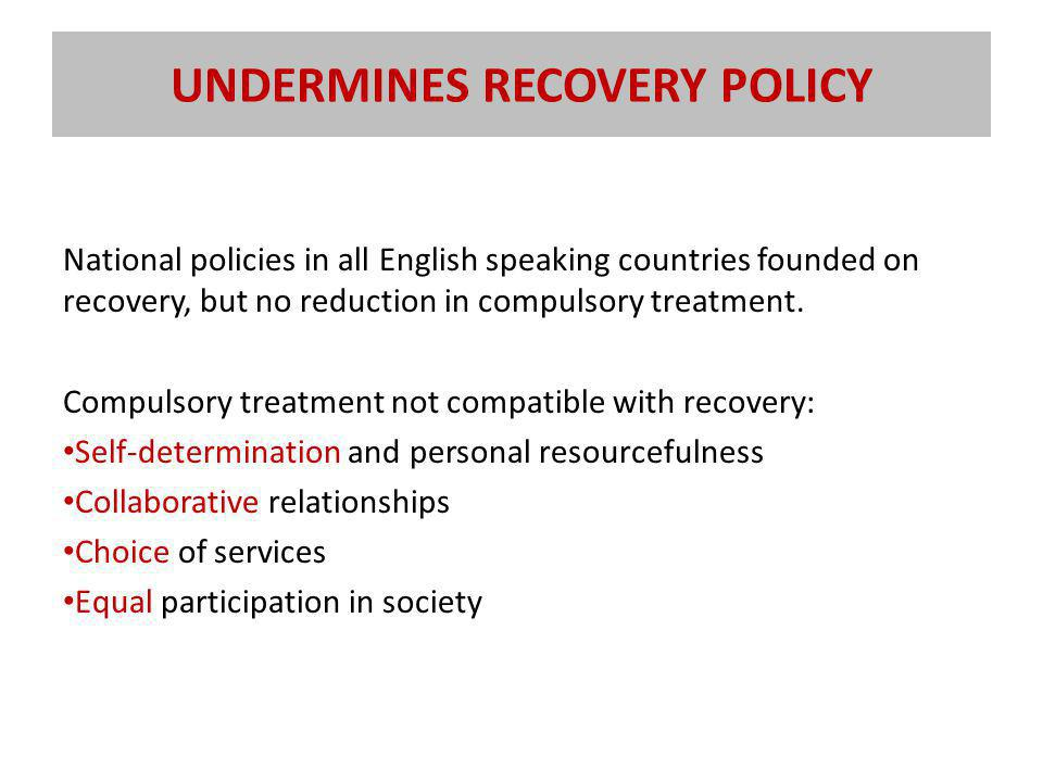 UNDERMINES RECOVERY POLICY National policies in all English speaking countries founded on recovery, but no reduction in compulsory treatment.