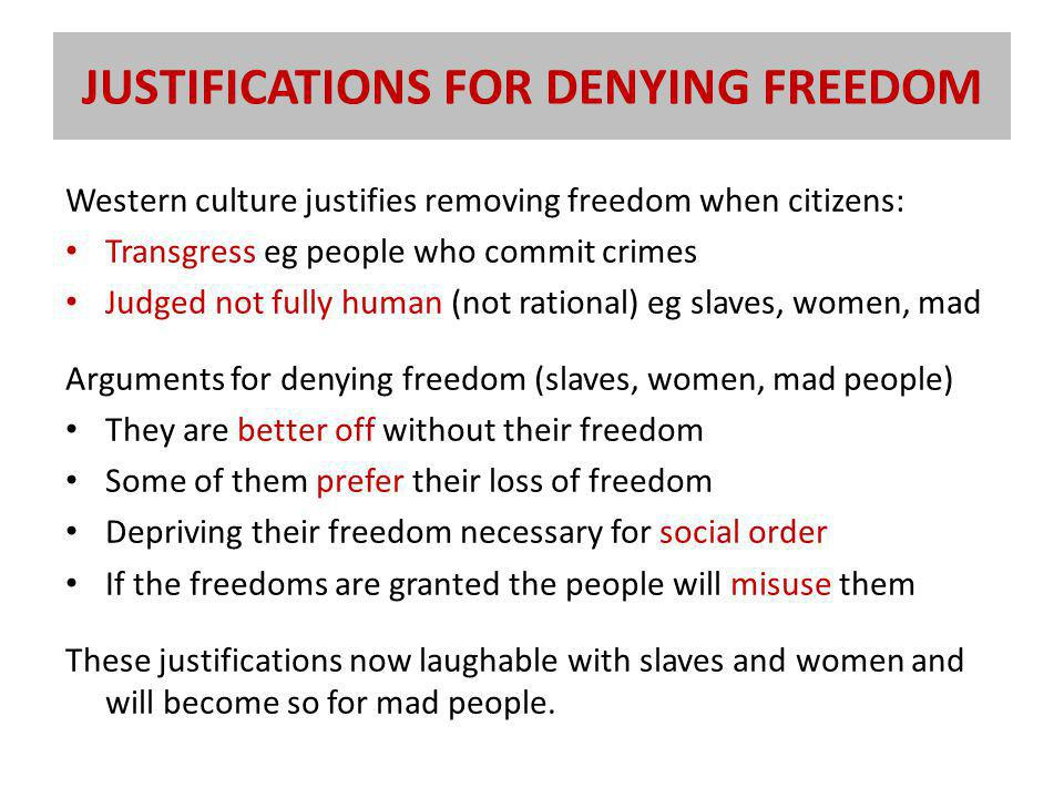 JUSTIFICATIONS FOR DENYING FREEDOM Western culture justifies removing freedom when citizens: Transgress eg people who commit crimes Judged not fully human (not rational) eg slaves, women, mad Arguments for denying freedom (slaves, women, mad people) They are better off without their freedom Some of them prefer their loss of freedom Depriving their freedom necessary for social order If the freedoms are granted the people will misuse them These justifications now laughable with slaves and women and will become so for mad people.