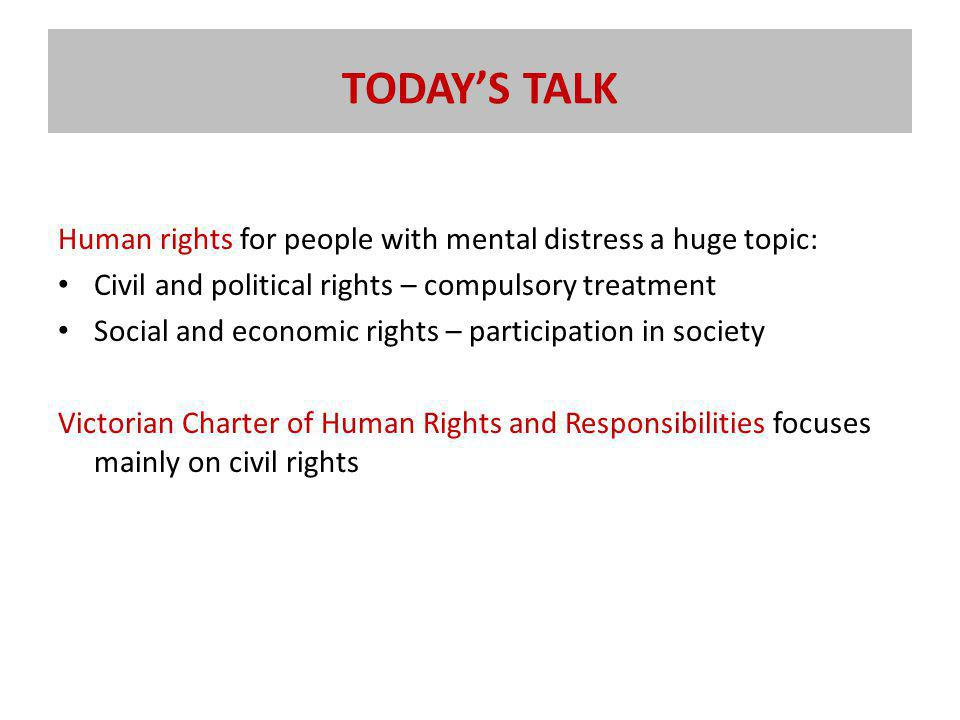 TODAY'S TALK Human rights for people with mental distress a huge topic: Civil and political rights – compulsory treatment Social and economic rights – participation in society Victorian Charter of Human Rights and Responsibilities focuses mainly on civil rights