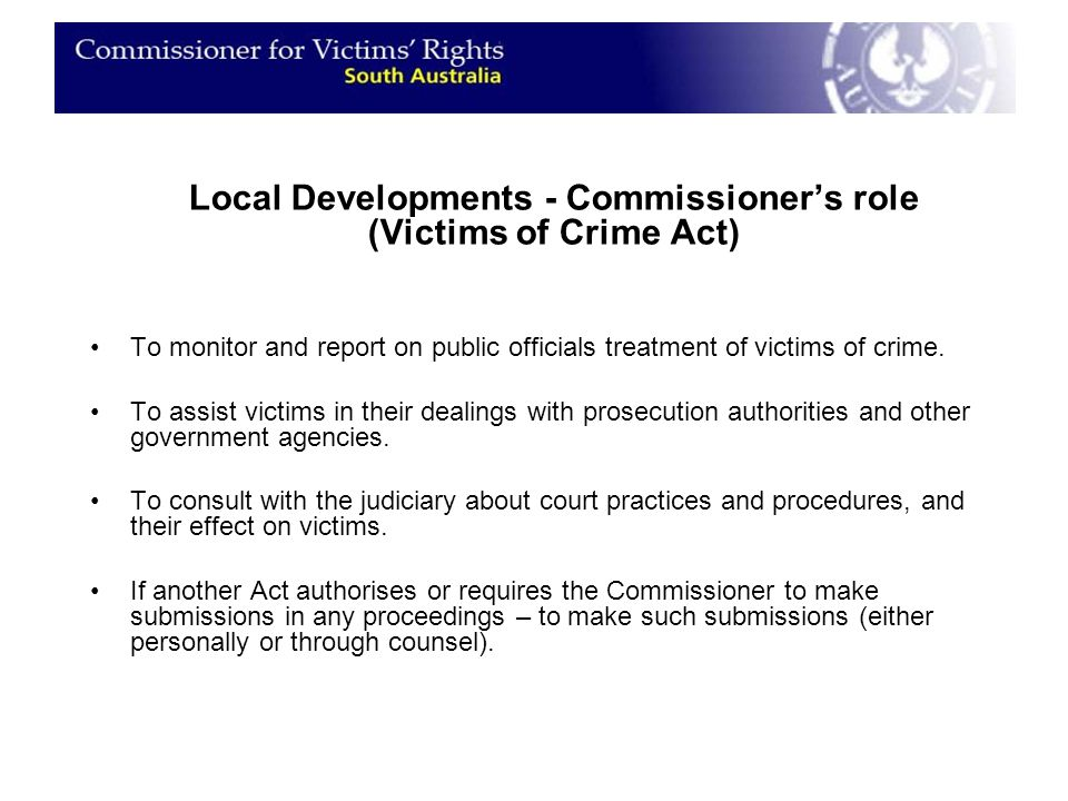 Local Developments - Commissioner's role (Victims of Crime Act) To monitor and report on public officials treatment of victims of crime.