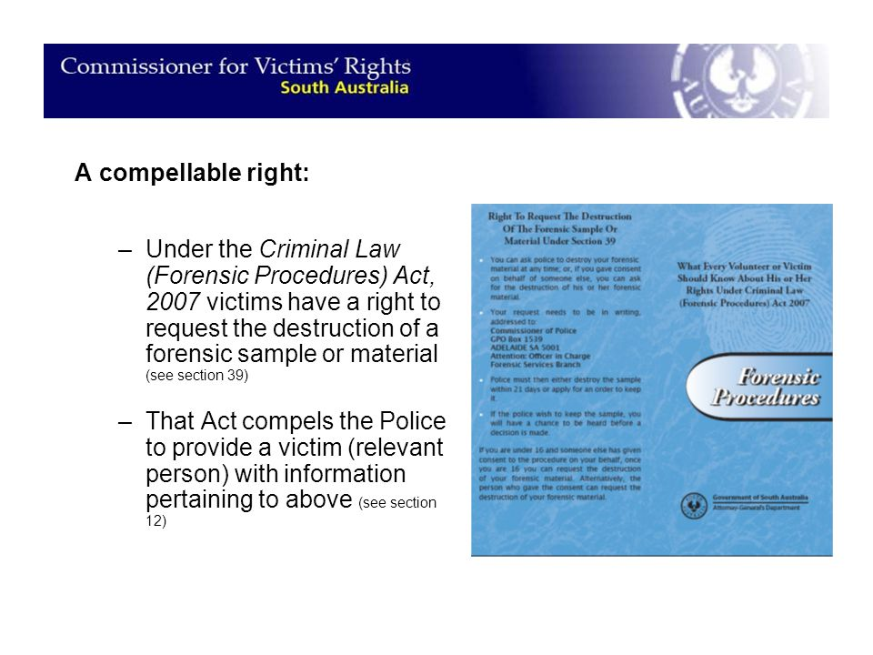A compellable right: –Under the Criminal Law (Forensic Procedures) Act, 2007 victims have a right to request the destruction of a forensic sample or material (see section 39) –That Act compels the Police to provide a victim (relevant person) with information pertaining to above (see section 12)