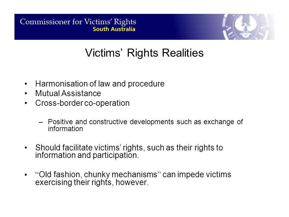 Victims' Rights Realities Harmonisation of law and procedure Mutual Assistance Cross-border co-operation –Positive and constructive developments such as exchange of information Should facilitate victims' rights, such as their rights to information and participation.