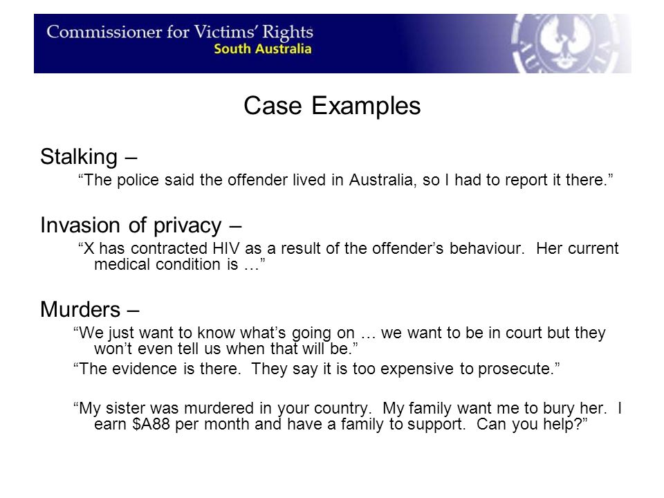 Case Examples Stalking – The police said the offender lived in Australia, so I had to report it there. Invasion of privacy – X has contracted HIV as a result of the offender's behaviour.