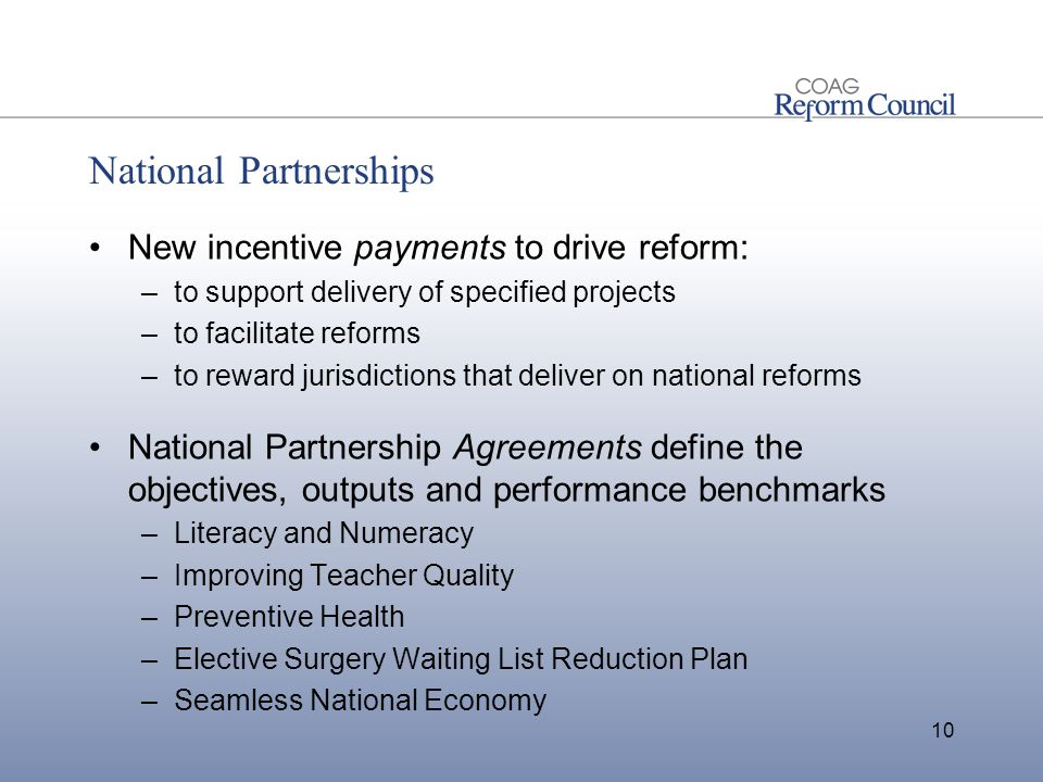 National Partnerships New incentive payments to drive reform: –to support delivery of specified projects –to facilitate reforms –to reward jurisdictions that deliver on national reforms National Partnership Agreements define the objectives, outputs and performance benchmarks –Literacy and Numeracy –Improving Teacher Quality –Preventive Health –Elective Surgery Waiting List Reduction Plan –Seamless National Economy 10